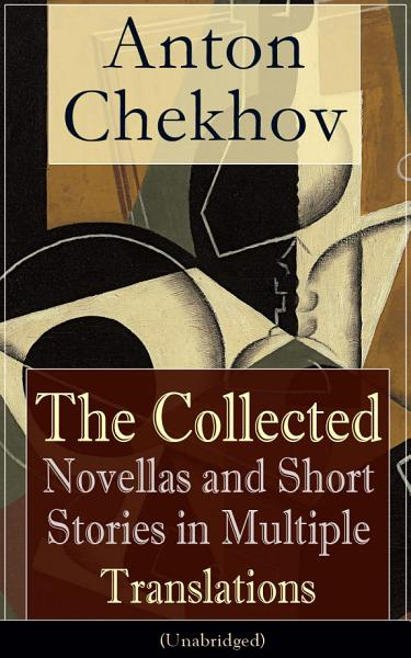 Anton Chekhov The Collected Novellas And Short Stories In Multiple Translations Unabridged