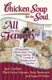 "Chicken Soup for the Soul: All in the Family: 101 Incredible Stories about Our Funny, Quirky, Lovable & ""Dysfunctional"" Families"