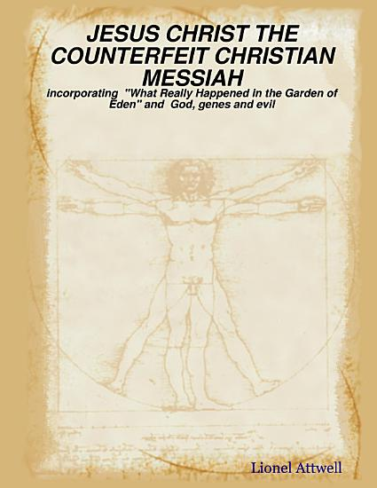 Jesus Christ the Counterfeit Christian Messiah   Incorporating  What Really Happened in the Garden of Eden  and God  Genes and Evil PDF