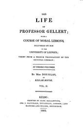 The life of professor Gellert [by J.A. Cramer] with a course of moral lessons delivered by him in the University of Leipsick, taken from a Fr. tr. by mrs. Douglas