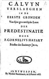 Calvyn verslaeghen in de eerste gronden van sijne grouwelijcke leere der predestinatie