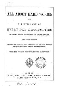 All about hard words  a dictionary of every day difficulties in reading  writing and speaking the English language PDF