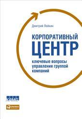 Корпоративный центр: Ключевые вопросы управления группой компаний