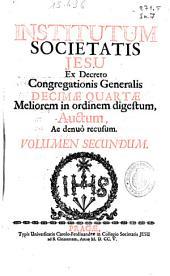 Institutum societatis Iesu: ex decreto Congregationis Generalis decime quartae Meliorem in ordinem digestum Auctum ... ; volumen secundum