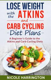 Lose Weight with the Atkins and Carb Cycling Diet Plans: A Beginner's Guide to the Atkins and Carb Cycling Diets