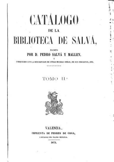 Cat  logo de la Biblioteca de Salv    escrito por Pedro Salv   y Mallen  y enriquecido con la descripcion de otras muchas obras  de sus ediciones  etc PDF
