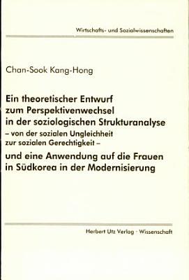 Ein theoretischer Entwurf zum Perspektivenwechsel in der soziologischen Strukturanalyse   von der sozialen Ungleichheit zur sozialen Gerechtigkeit   und eine Anwendung auf die Frauen in S  dkorea in der Modernisierung PDF