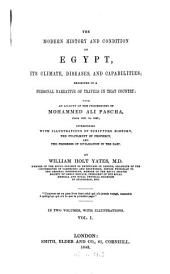 The Modern History and Condition of Egypt, Its Climate, Diseases, and Capabilities: Exhibited in a Personal Narrative of Travels in that Country, with an Account of the Proceedings of Mohammed Ali Pascha, from 1801 to 1843, Interspersed with Illustrations of Scripture History, the Fulfilment of Prophecy, and the Progress of Civilization in the East : in Two Volumes, Volume 1