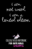 I Am Not Weird. I Am a Limited Edition.: College Ruled Notebook for Cute Girls (Unicorns)
