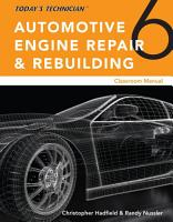 Today   s Technician  Automotive Engine Repair   Rebuilding  Classroom Manual and Shop Manual  Spiral bound Version PDF