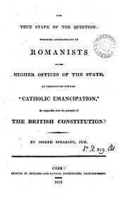 The true state of the question: whether admissibility of Romanists to the higher offices of the State, by themselves termed 'Catholic emancipation', be compatible with the principles of the British constitution?