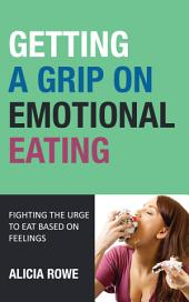 Getting A Grip On Emotional Eating: Fighting The Urge To Eat Based On Feelings