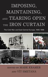 Imposing, Maintaining, and Tearing Open the Iron Curtain: The Cold War and East-Central Europe, 1945–1989