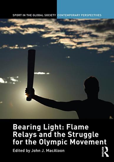 Bearing Light  Flame Relays and the Struggle for the Olympic Movement PDF