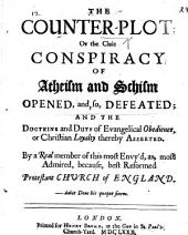 The Counter-Plot; Or the Close Conspiracy of Atheism and Schism Opened, And, So, Defeated; and the Doctrine and Duty of Evangelical Obedience Or Christian Loyalty Thereby Asserted. By a Real Member of this Most Envy'd, As, Most Admired, Because, Best Reformed Protestant Church of England
