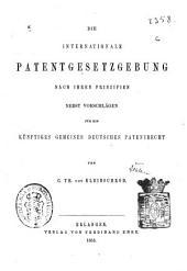 Die internationale Patentgesetzgebung nach ihren Prinzipien: nebst Vorschlägen für ein künftiges gemeines deutsches Patentrecht