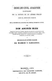 Derecho civil Aragones ilustrado con la doctrina de los autores forales con el derecho comun y con la jurisprudencia Aragonesa del tribunal supremo de justicia