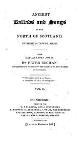 Ancient Ballads and Songs of the North of Scotland, Hitherto Unpublished. With Explanatory Notes, by Peter Buchan, Corresponding Member of the Society of Antiquaries of Scotland: Volume 2