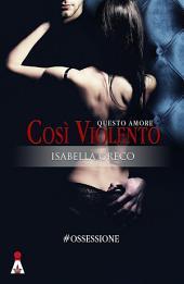 Questo Amore Così Violento (#Ossessione Vol.1)