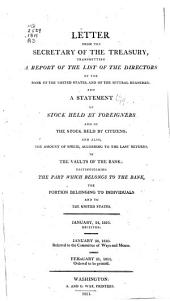 Letter from the Secretary of the Treasury, Transmitting a Report of the List of the Directors of the Bank of the United States, and of the Several Branches; and a Statement of Stock Held by Foreigners and of the Stock Held by Citizens; and Also, the Amount of Specie, According to the Last Returns, in the Vaults of the Bank, Distinguishing the Part which Belongs to the Bank, the Portion Belonging to Individuals and to the United States. January 24, 1810. Received. January 26, 1810. Referred to the Committee of Ways and Means. February 21, 1811. Ordered to be Printed