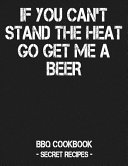 If You Can't Stand the Heat Go Get Me a Beer: BBQ Cookbook - Secret Recipes for Men - Grey