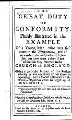 The Great Duty of Conformity Plainly Illustrated in the Example of a Young Man, who was First Drawn to the Presbyterians, and Afterwards to the Independent-Perswasion, But Now from a Deep Sence of that His Sin, Returned to the Church of England, Etc