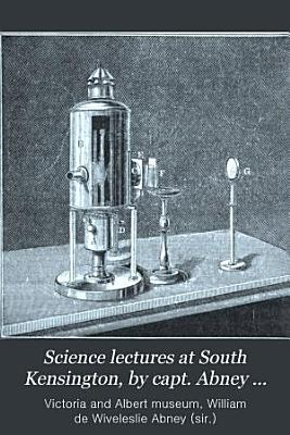 Science lectures at South Kensington  by capt  Abney  and others