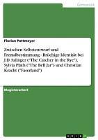 Zwischen Selbstentwurf und Fremdbestimmung   Br  chige Identit  t bei J D  Salinger   The Catcher in the Rye    Sylvia Plath   The Bell Jar   und Christian Kracht   Faserland   PDF