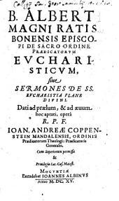 B. Alberti Magni Ratisbonensis Episcopi De Sacro Ordine Praedicatorvm Evcharisticvm, siue Sermones De SS. Evcharistia Plane Divini