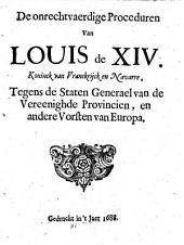 De onrechtvaerdige proceduren van Louis de XIV. koninck van Vranckrijck en Navarre, tegens de Staten Generael van de Vereenighde Provincien, en andere vorsten van Europa: Volume 1