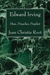 Edward Irving: Man, Preacher, Prophet
