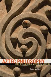 Aztec Philosophy: Understanding a World in Motion