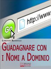 Guadagnare con i Nomi a Dominio. Come Acquistare, Gestire e Rivendere i Domini del Web. (Ebook Italiano - Anteprima Gratis): Come Acquistare, Gestire e Rivendere i Domini del Web