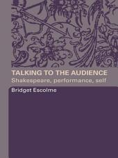 Talking to the Audience: Shakespeare, Performance, Self