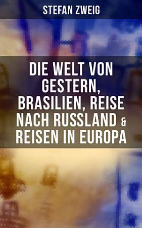 Stefan Zweig  Die Welt von Gestern  Brasilien  Reise nach Ru  land   Reisen in Europa PDF