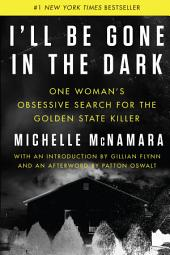 I'll Be Gone in the Dark:One Woman's Obsessive Search for the Golden State Killer