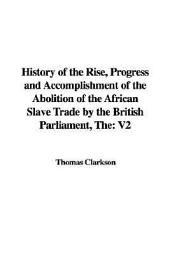 History of the Rise, Progress, and Accomplishment of the Abolition of the African Slave Trade by the British Parliament