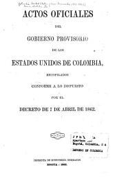 Actos oficiales del gobierno provisorio de los Estados Unidos de Colombia [1861-1862]: recopilados conforme a lo dispuesto por el decreto de 7 de abril de 1862