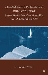 Literary Paths to Religious Understanding: Essays on Dryden, Pope, Keats, George Eliot, Joyce, T.S. Eliot, and E.B. White
