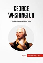 George Washington: La creación de los Estados Unidos
