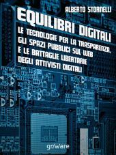 Equilibri digitali: le tecnologie per la trasparenza, gli spazi pubblici sul web e le battaglie libertarie degli attivisti digitali