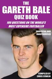 The Gareth Bale Quiz Book: 100 Questions on the World's Most Expensive Footballer