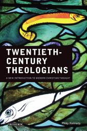 Twentieth-Century Theologians: A New Introduction to Modern Christian Thought