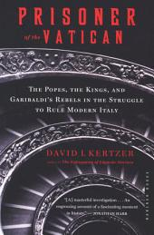 Prisoner of the Vatican: The Popes, the Kings, and Garibaldi's Rebels in the Struggle to Rule Modern Italy