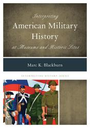 Interpreting American Military History at Museums and Historic Sites PDF
