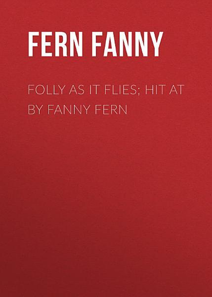 Folly as It Flies; Hit at by Fanny Fern
