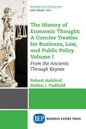 The History of Economic Thought: A Concise Treatise for Business, Law, and Public Policy Volume I: From the Ancients Through Keynes