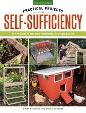 Practical Projects for Self-Sufficiency: DIY Projects to Get Your Self-Reliant Lifestyle Started: Eat ? Grow ? Preserve ? Improve
