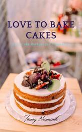 LOVE TO BAKE CAKES : Easy Cake Recipes for Beginners