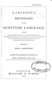 Jamieson's Dictionary of the Scottish Language: In which the Words are Explained in Their Different Senses, Authorized by the Names of the Writers by Whom They are Used, Or the Titles of the Works in which They Occur, and Derived from Their Originals